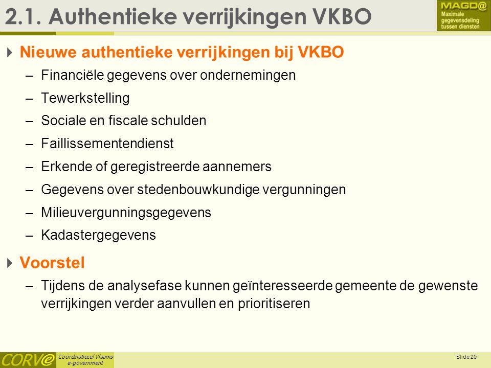 Coördinatiecel Vlaams e-government Slide 20 2.1. Authentieke verrijkingen VKBO  Nieuwe authentieke verrijkingen bij VKBO –Financiële gegevens over on