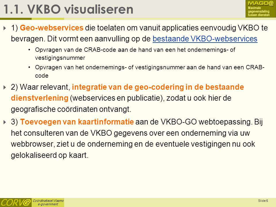 Coördinatiecel Vlaams e-government Slide 5 1.1. VKBO visualiseren  1) Geo-webservices die toelaten om vanuit applicaties eenvoudig VKBO te bevragen.