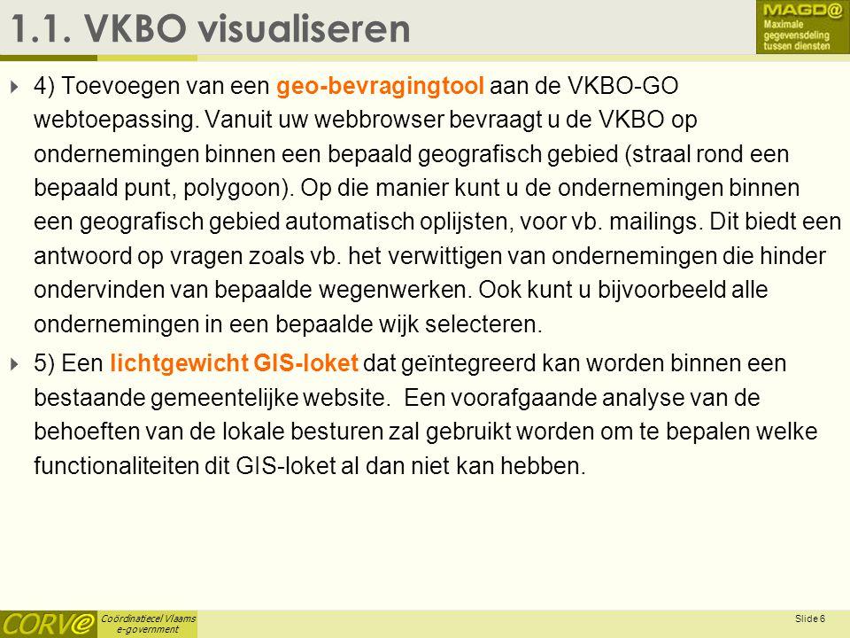 Coördinatiecel Vlaams e-government Slide 6 1.1. VKBO visualiseren  4) Toevoegen van een geo-bevragingtool aan de VKBO-GO webtoepassing. Vanuit uw web