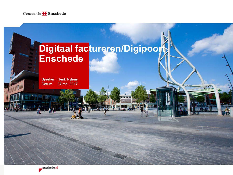 Spreker: Henk Nijhuis Datum 27 mei 2017 Digitaal factureren/Digipoort Enschede
