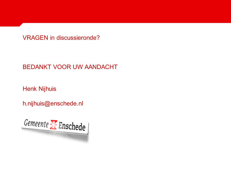 VRAGEN in discussieronde? BEDANKT VOOR UW AANDACHT Henk Nijhuis h.nijhuis@enschede.nl