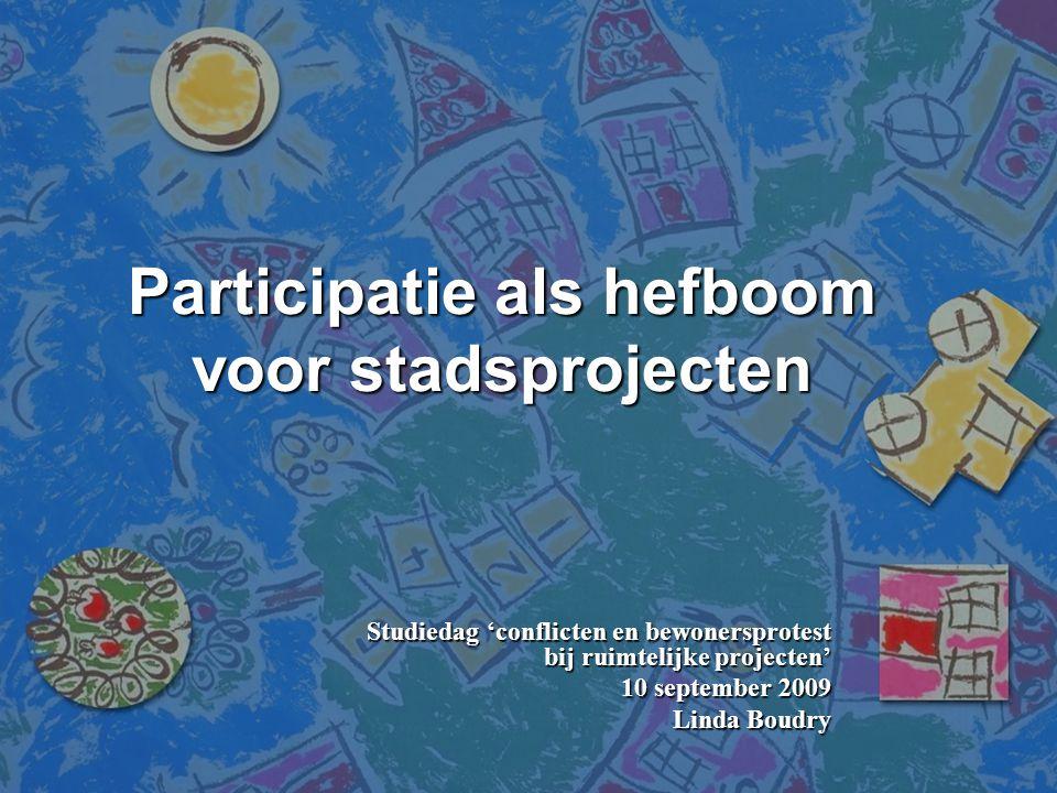 Participatie als hefboom voor stadsprojecten Studiedag 'conflicten en bewonersprotest bij ruimtelijke projecten' 10 september 2009 Linda Boudry