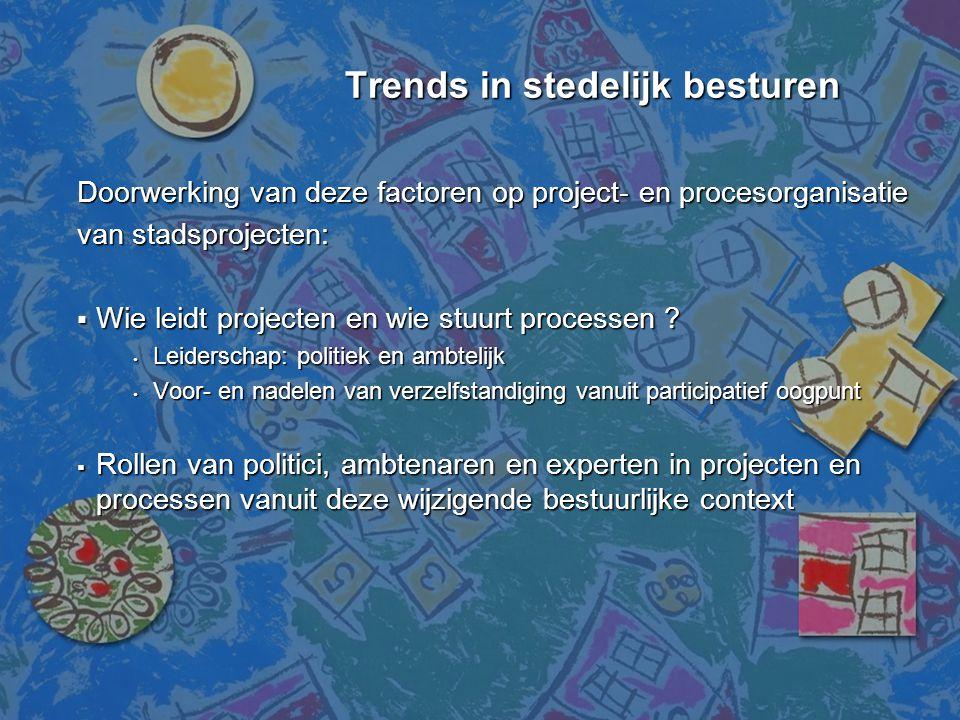 Trends in stedelijk besturen Trends in stedelijk besturen Doorwerking van deze factoren op project- en procesorganisatie van stadsprojecten:  Wie lei