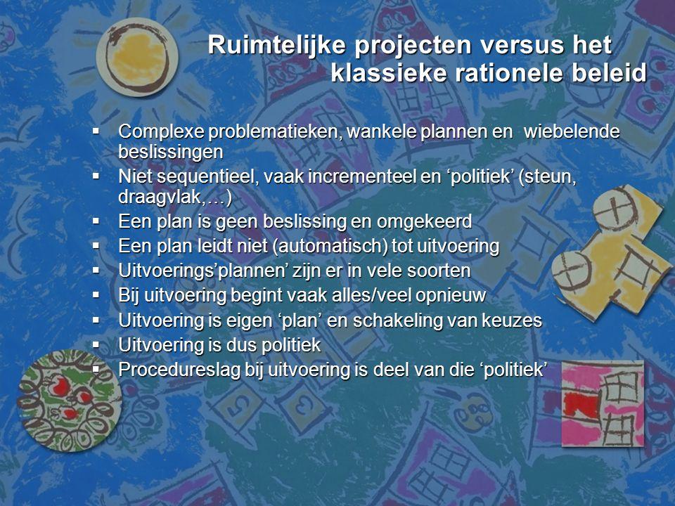 Ruimtelijke projecten versus het klassieke rationele beleid Ruimtelijke projecten versus het klassieke rationele beleid  Complexe problematieken, wan