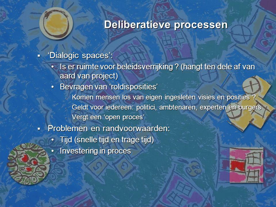 Deliberatieve processen Deliberatieve processen  'Dialogic spaces': •Is er ruimte voor beleidsverrijking ? (hangt ten dele af van aard van project) •