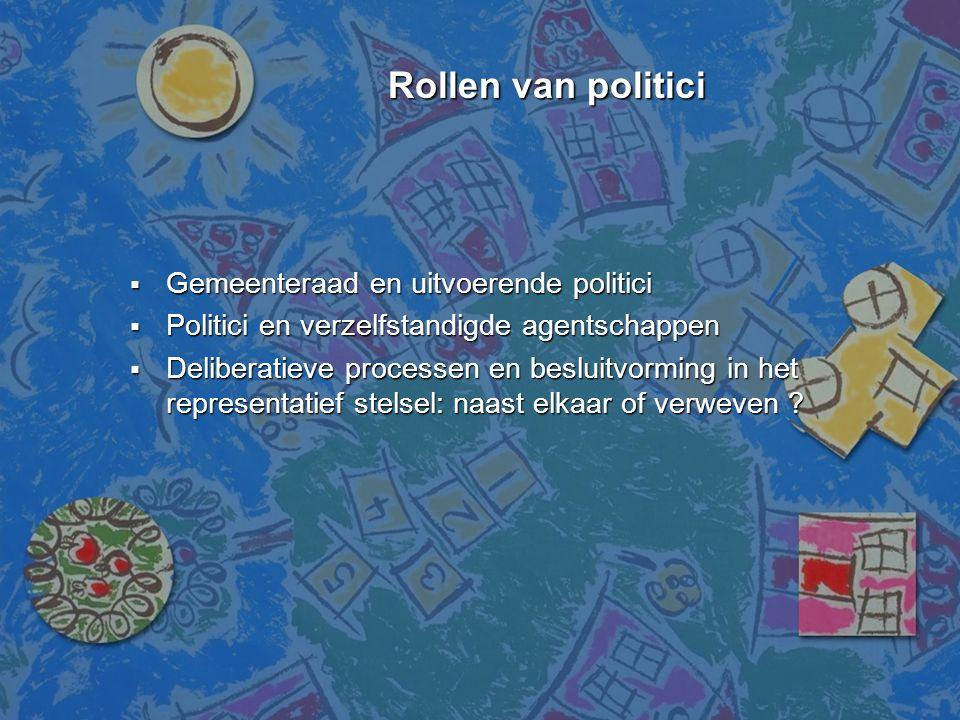 Rollen van politici Rollen van politici  Gemeenteraad en uitvoerende politici  Politici en verzelfstandigde agentschappen  Deliberatieve processen