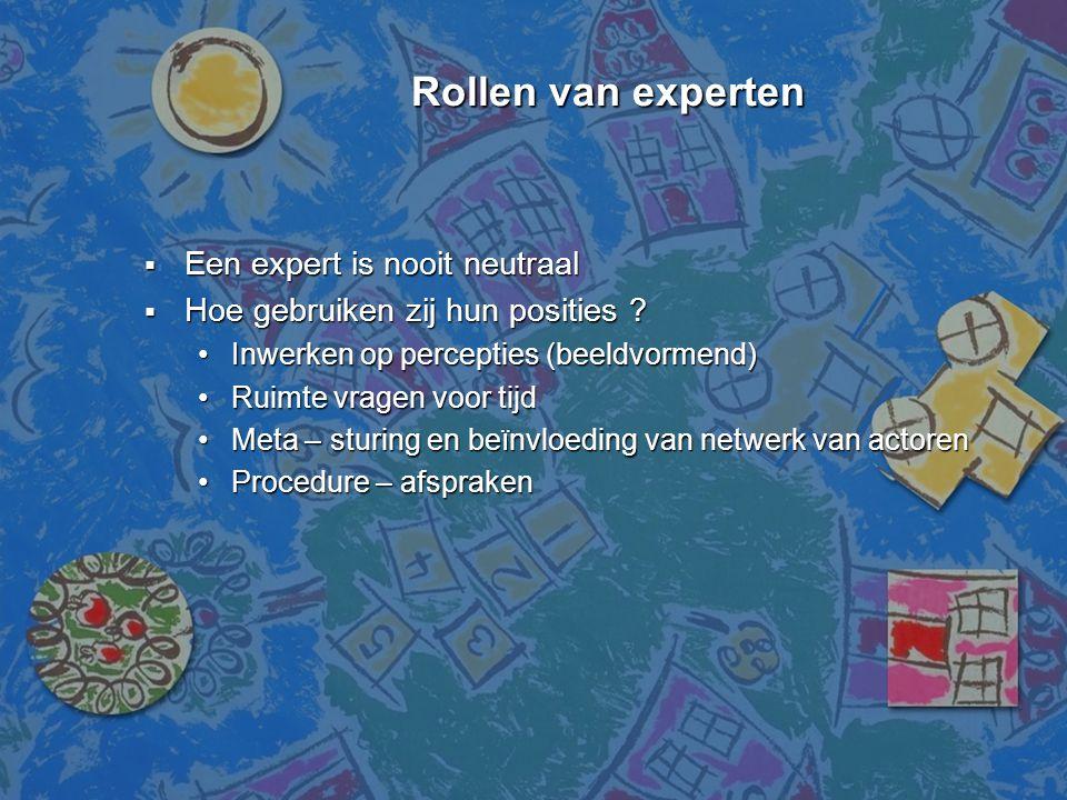 Rollen van experten Rollen van experten  Een expert is nooit neutraal  Hoe gebruiken zij hun posities ? •Inwerken op percepties (beeldvormend) •Ruim