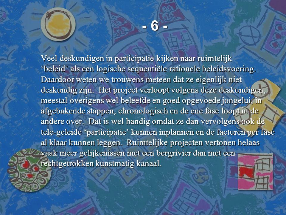 - 6 - - 6 - Veel deskundigen in participatie kijken naar ruimtelijk 'beleid' als een logische sequentiële rationele beleidsvoering. Daardoor weten we