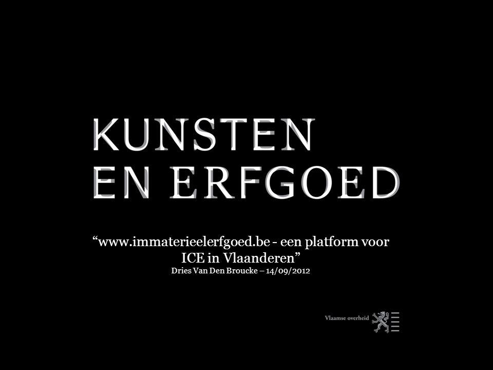 www.immaterieelerfgoed.be - een platform voor ICE in Vlaanderen Dries Van Den Broucke – 14/09/2012