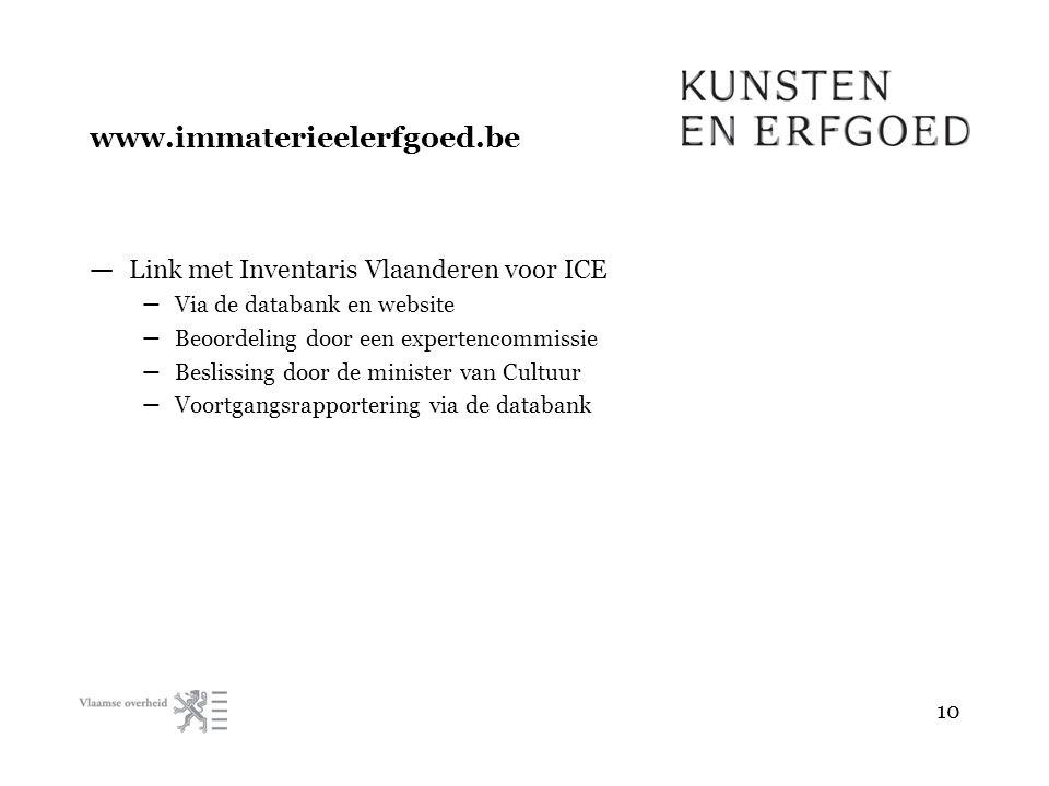 — Link met Inventaris Vlaanderen voor ICE – Via de databank en website – Beoordeling door een expertencommissie – Beslissing door de minister van Cultuur – Voortgangsrapportering via de databank 10