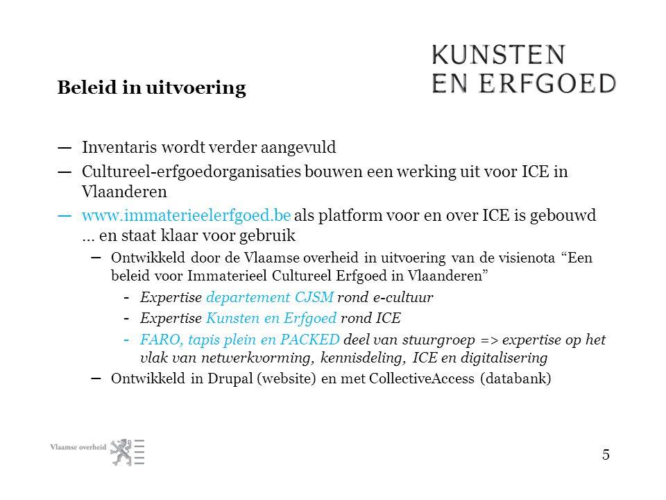 Beleid in uitvoering — Inventaris wordt verder aangevuld — Cultureel-erfgoedorganisaties bouwen een werking uit voor ICE in Vlaanderen — www.immaterieelerfgoed.be als platform voor en over ICE is gebouwd … en staat klaar voor gebruik – Ontwikkeld door de Vlaamse overheid in uitvoering van de visienota Een beleid voor Immaterieel Cultureel Erfgoed in Vlaanderen - Expertise departement CJSM rond e-cultuur - Expertise Kunsten en Erfgoed rond ICE - FARO, tapis plein en PACKED deel van stuurgroep => expertise op het vlak van netwerkvorming, kennisdeling, ICE en digitalisering – Ontwikkeld in Drupal (website) en met CollectiveAccess (databank) 5