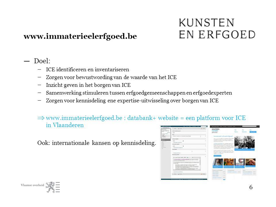 www.immaterieelerfgoed.be — Doel: – ICE identificeren en inventariseren – Zorgen voor bewustwording van de waarde van het ICE – Inzicht geven in het borgen van ICE – Samenwerking stimuleren tussen erfgoedgemeenschappen en erfgoedexperten – Zorgen voor kennisdeling ene expertise-uitwisseling over borgen van ICE  www.immaterieelerfgoed.be : databank+ website = een platform voor ICE in Vlaanderen Ook: internationale kansen op kennisdeling.