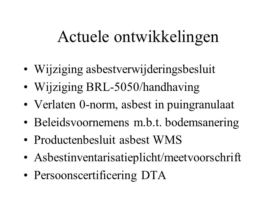 Actuele ontwikkelingen •Wijziging asbestverwijderingsbesluit •Wijziging BRL-5050/handhaving •Verlaten 0-norm, asbest in puingranulaat •Beleidsvoornemens m.b.t.