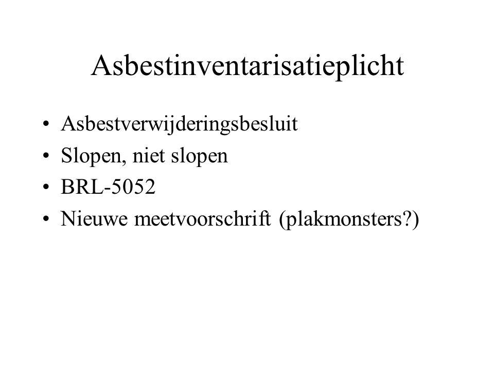 Asbestinventarisatieplicht •Asbestverwijderingsbesluit •Slopen, niet slopen •BRL-5052 •Nieuwe meetvoorschrift (plakmonsters )