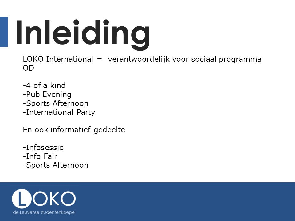 Inleiding LOKO International = verantwoordelijk voor sociaal programma OD -4 of a kind -Pub Evening -Sports Afternoon -International Party En ook informatief gedeelte -Infosessie -Info Fair -Sports Afternoon