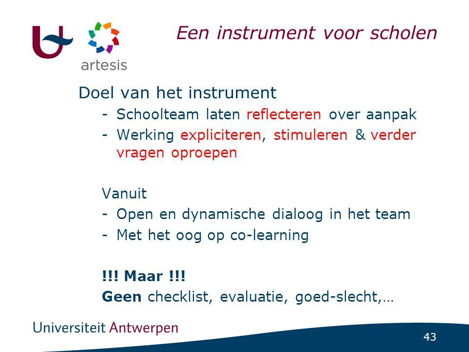 43 Een instrument voor scholen Doel van het instrument -Schoolteam laten reflecteren over aanpak -Werking expliciteren, stimuleren & verder vragen opr