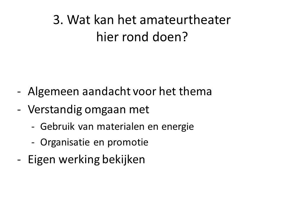 3. Wat kan het amateurtheater hier rond doen? -Algemeen aandacht voor het thema -Verstandig omgaan met -Gebruik van materialen en energie -Organisatie