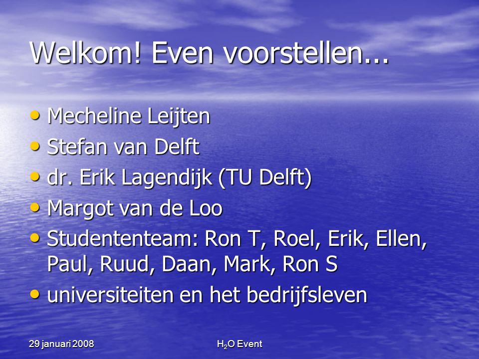 H 2 O Event Welkom! Even voorstellen... • Mecheline Leijten • Stefan van Delft • dr. Erik Lagendijk (TU Delft) • Margot van de Loo • Studententeam: Ro