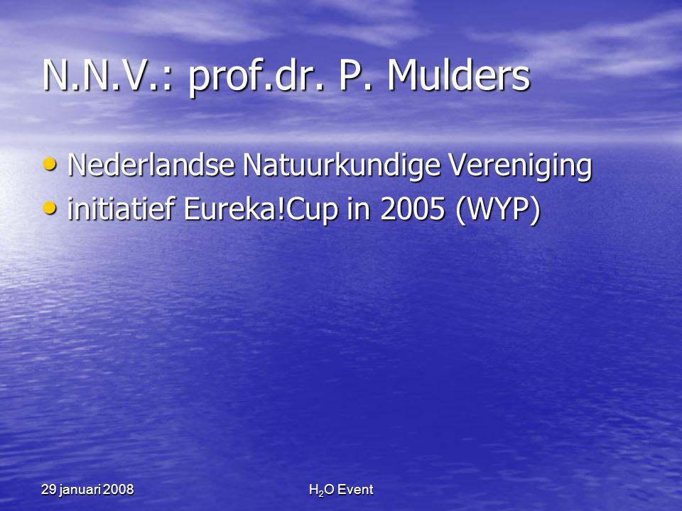 29 januari 2008H 2 O Event N.N.V.: prof.dr. P. Mulders • Nederlandse Natuurkundige Vereniging • initiatief Eureka!Cup in 2005 (WYP)