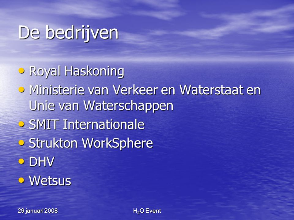 29 januari 2008H 2 O Event De bedrijven • Royal Haskoning • Ministerie van Verkeer en Waterstaat en Unie van Waterschappen • SMIT Internationale • Str