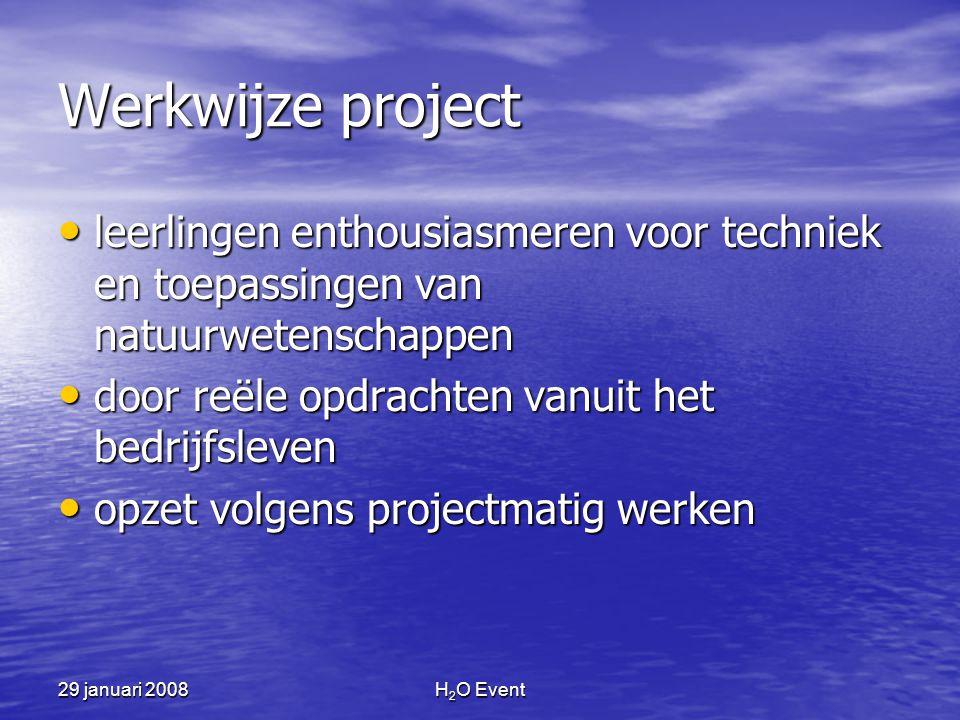 29 januari 2008H 2 O Event Werkwijze project • leerlingen enthousiasmeren voor techniek en toepassingen van natuurwetenschappen • door reële opdrachten vanuit het bedrijfsleven • opzet volgens projectmatig werken