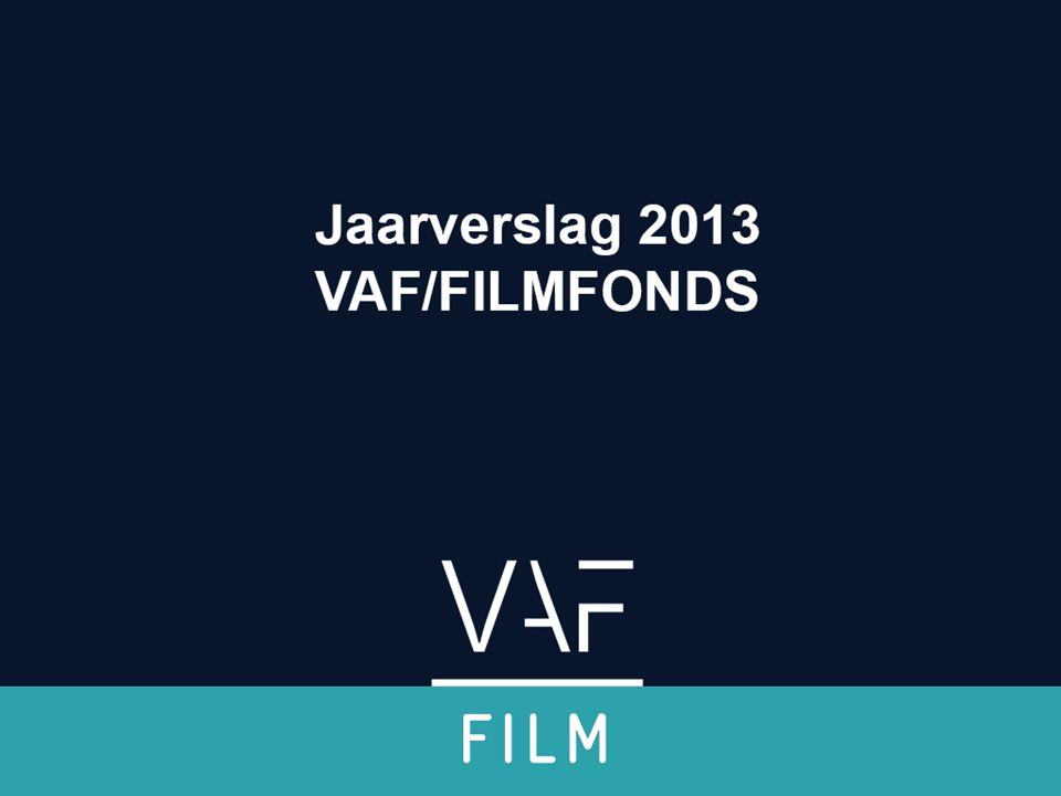 De volledige waardeketen wordt ondergebracht bij het VAF: coherentie van beleid op filmvlak •Vorming ('training') en talentscouting •Subsidiëring (cultureel en economisch) •Promotie •Vertoning en publiekswerking (niet commercieel) •Kennisopbouw (data) Waardeketen Jaarverslag 2013 Filmfonds