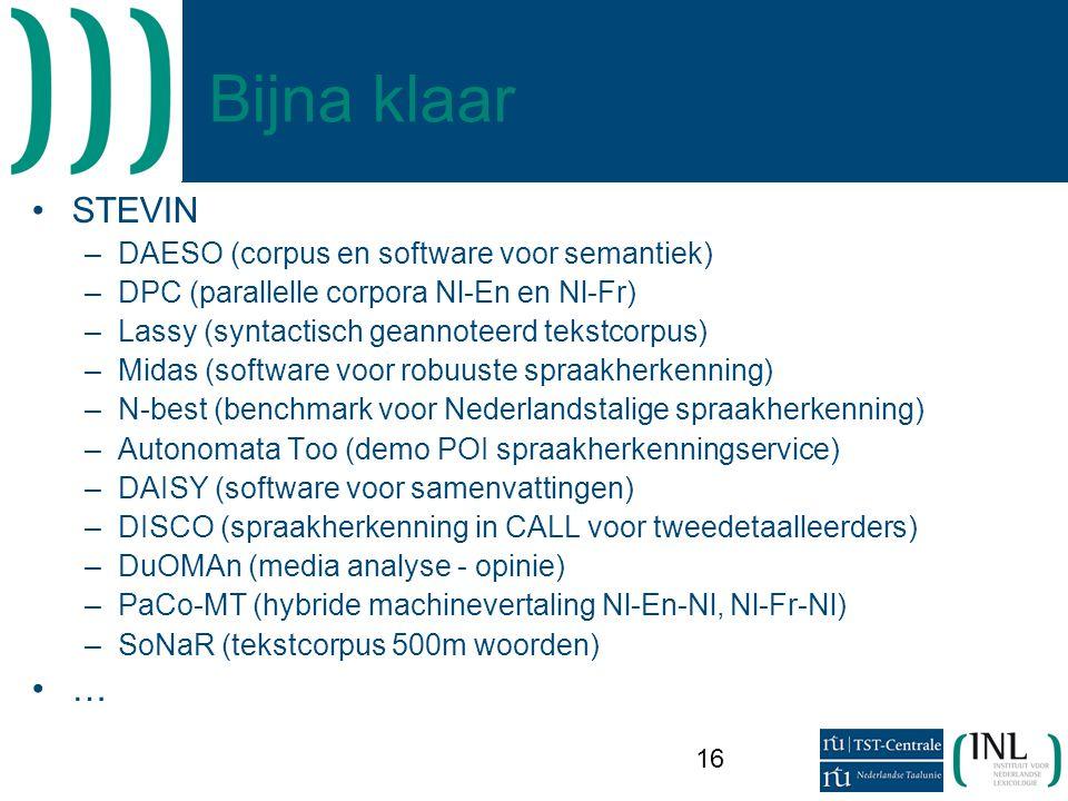 16 Bijna klaar •STEVIN –DAESO (corpus en software voor semantiek) –DPC (parallelle corpora Nl-En en Nl-Fr) –Lassy (syntactisch geannoteerd tekstcorpus) –Midas (software voor robuuste spraakherkenning) –N-best (benchmark voor Nederlandstalige spraakherkenning) –Autonomata Too (demo POI spraakherkenningservice) –DAISY (software voor samenvattingen) –DISCO (spraakherkenning in CALL voor tweedetaalleerders) –DuOMAn (media analyse - opinie) –PaCo-MT (hybride machinevertaling Nl-En-Nl, Nl-Fr-Nl) –SoNaR (tekstcorpus 500m woorden) •…