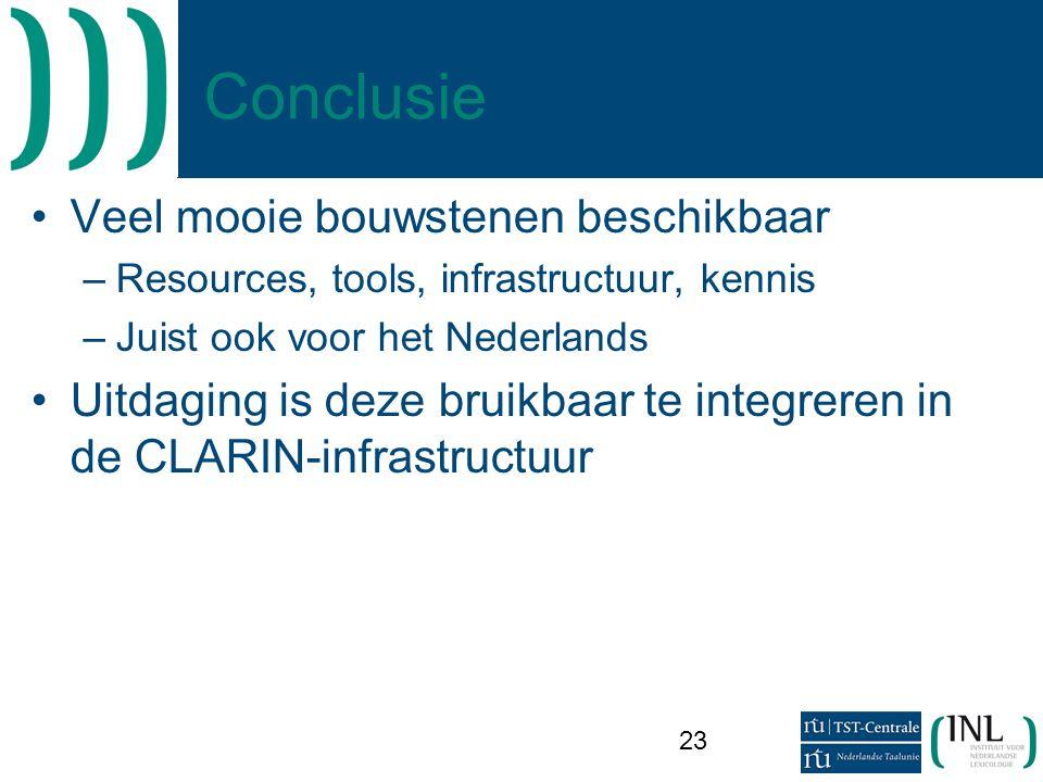 23 Conclusie •Veel mooie bouwstenen beschikbaar –Resources, tools, infrastructuur, kennis –Juist ook voor het Nederlands •Uitdaging is deze bruikbaar te integreren in de CLARIN-infrastructuur