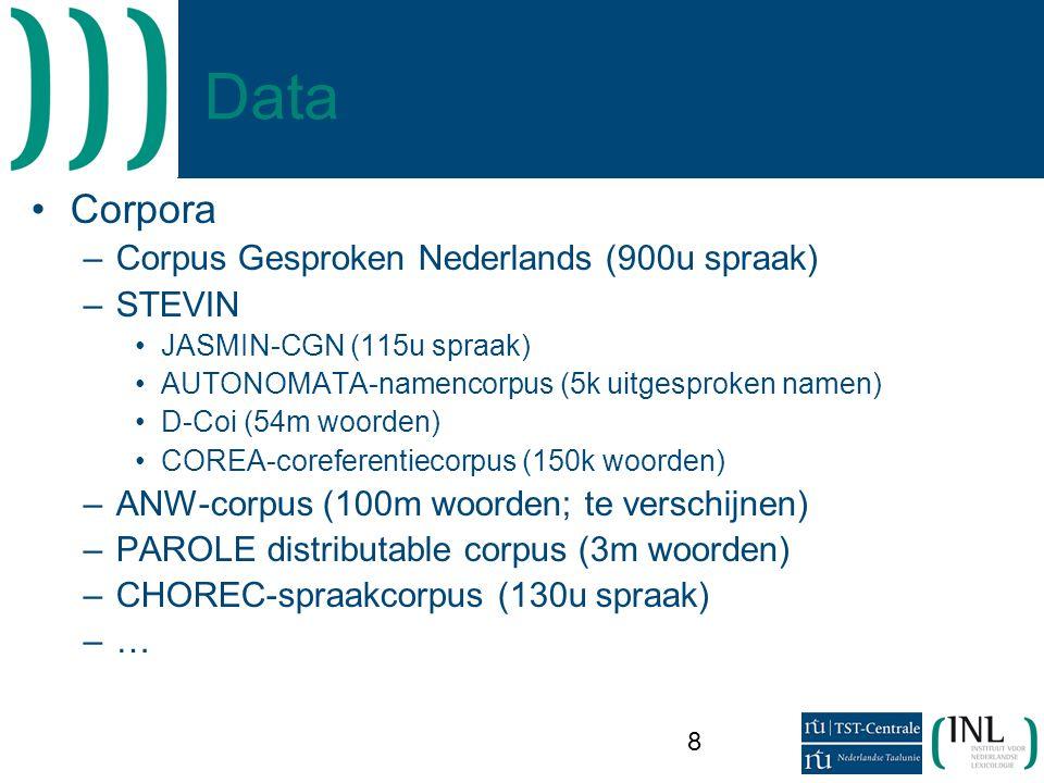 8 Data •Corpora –Corpus Gesproken Nederlands (900u spraak) –STEVIN •JASMIN-CGN (115u spraak) •AUTONOMATA-namencorpus (5k uitgesproken namen) •D-Coi (54m woorden) •COREA-coreferentiecorpus (150k woorden) –ANW-corpus (100m woorden; te verschijnen) –PAROLE distributable corpus (3m woorden) –CHOREC-spraakcorpus (130u spraak) –…