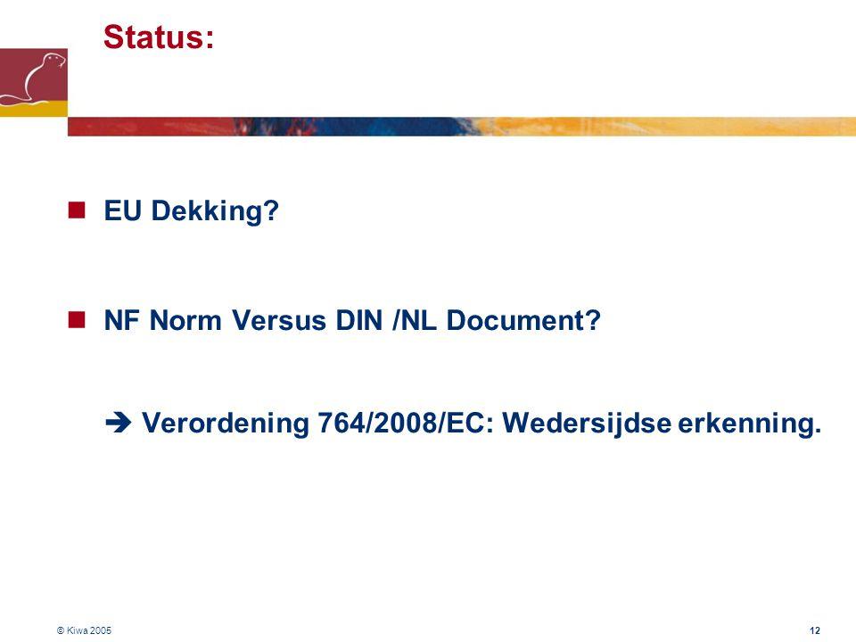 © Kiwa 2005 12 Status:  EU Dekking?  NF Norm Versus DIN /NL Document?  Verordening 764/2008/EC: Wedersijdse erkenning.