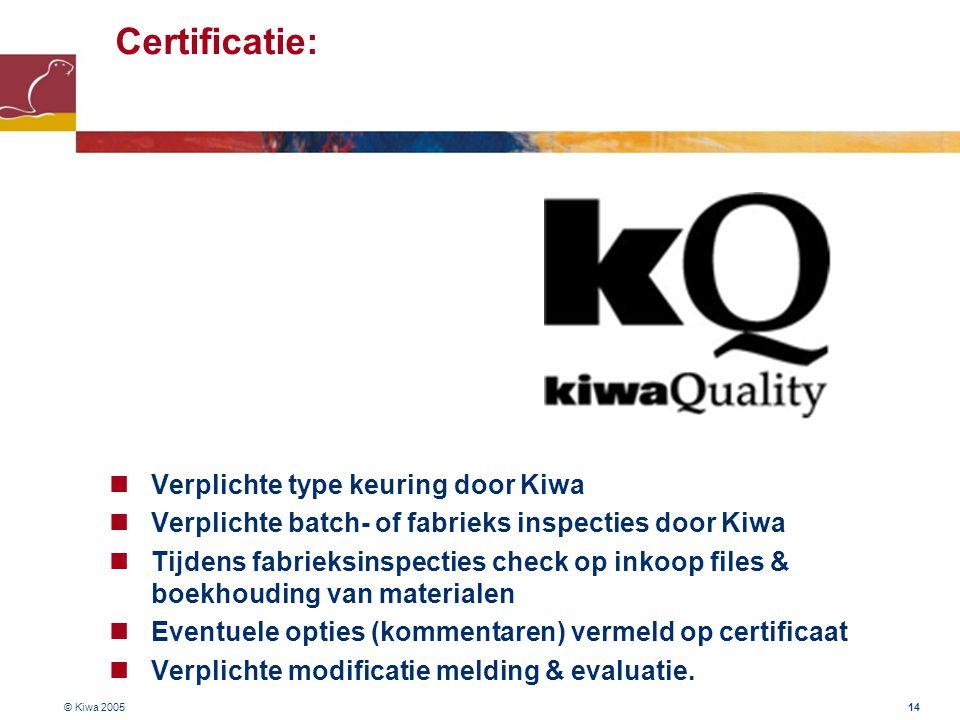 © Kiwa 2005 14 Certificatie:  Verplichte type keuring door Kiwa  Verplichte batch- of fabrieks inspecties door Kiwa  Tijdens fabrieksinspecties che