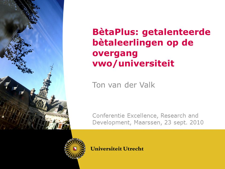 BètaPlus: getalenteerde bètaleerlingen op de overgang vwo/universiteit Ton van der Valk Conferentie Excellence, Research and Development, Maarssen, 23 sept.