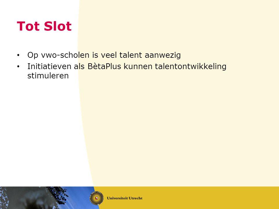 Tot Slot • Op vwo-scholen is veel talent aanwezig • Initiatieven als BètaPlus kunnen talentontwikkeling stimuleren