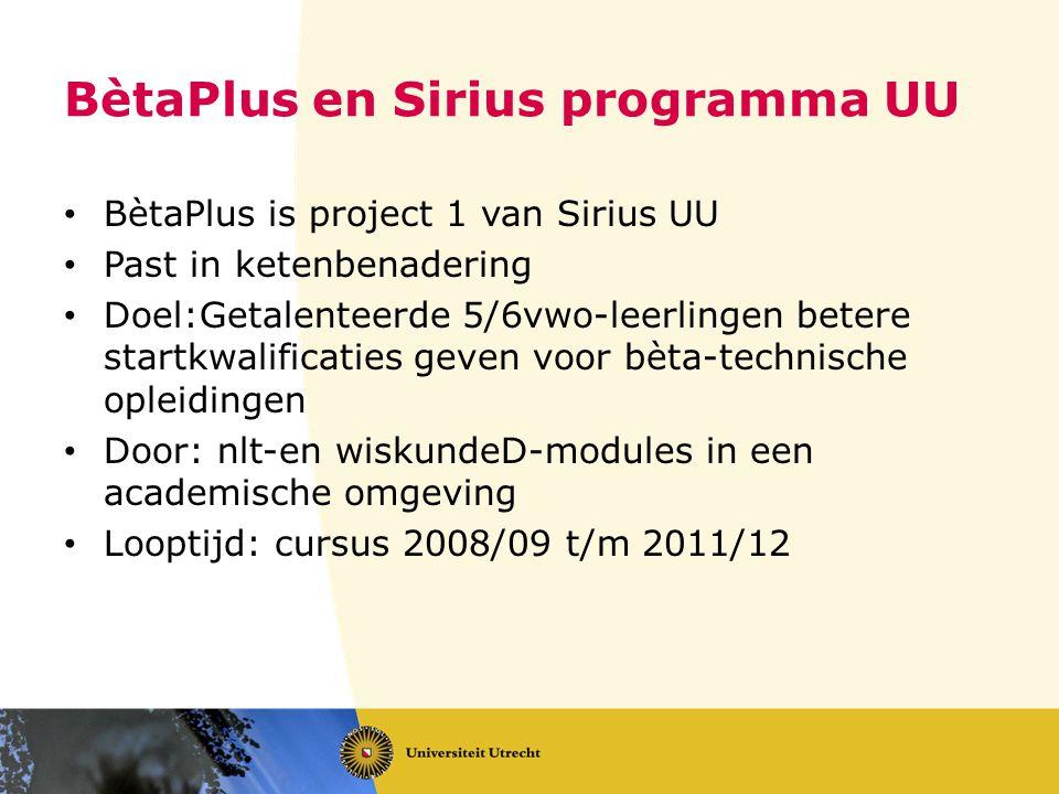 BètaPlus en Sirius programma UU • BètaPlus is project 1 van Sirius UU • Past in ketenbenadering • Doel:Getalenteerde 5/6vwo-leerlingen betere startkwalificaties geven voor bèta-technische opleidingen • Door: nlt-en wiskundeD-modules in een academische omgeving • Looptijd: cursus 2008/09 t/m 2011/12