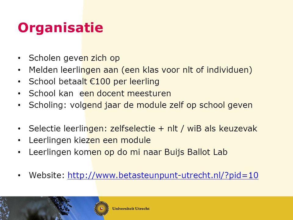 Organisatie • Scholen geven zich op • Melden leerlingen aan (een klas voor nlt of individuen) • School betaalt €100 per leerling • School kan een docent meesturen • Scholing: volgend jaar de module zelf op school geven • Selectie leerlingen: zelfselectie + nlt / wiB als keuzevak • Leerlingen kiezen een module • Leerlingen komen op do mi naar Buijs Ballot Lab • Website: http://www.betasteunpunt-utrecht.nl/ pid=10http://www.betasteunpunt-utrecht.nl/ pid=10