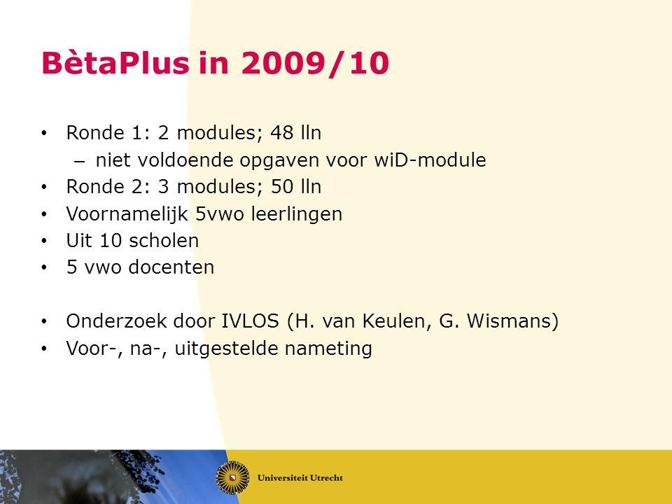 BètaPlus in 2009/10 • Ronde 1: 2 modules; 48 lln – niet voldoende opgaven voor wiD-module • Ronde 2: 3 modules; 50 lln • Voornamelijk 5vwo leerlingen • Uit 10 scholen • 5 vwo docenten • Onderzoek door IVLOS (H.