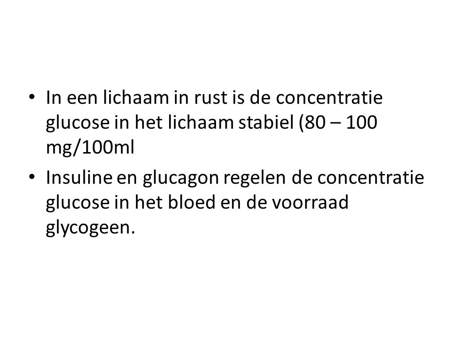 • In een lichaam in rust is de concentratie glucose in het lichaam stabiel (80 – 100 mg/100ml • Insuline en glucagon regelen de concentratie glucose i