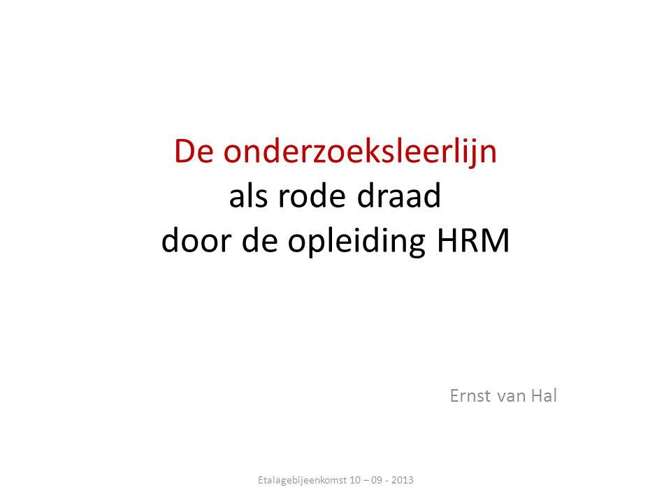 De onderzoeksleerlijn als rode draad door de opleiding HRM Ernst van Hal Etalagebijeenkomst 10 – 09 - 2013