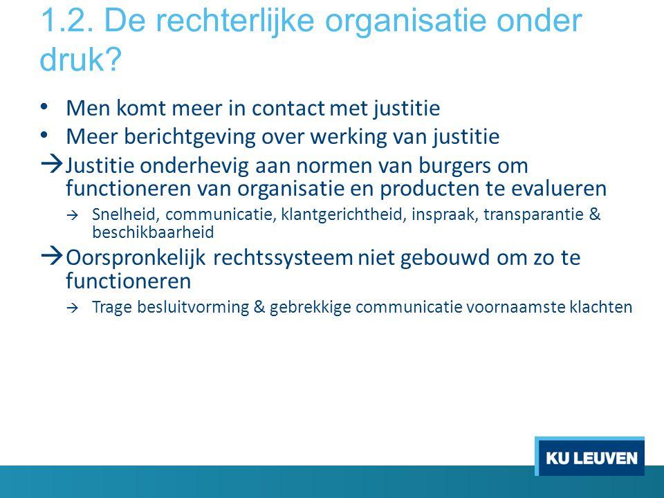 1.2. De rechterlijke organisatie onder druk? • Men komt meer in contact met justitie • Meer berichtgeving over werking van justitie  Justitie onderhe