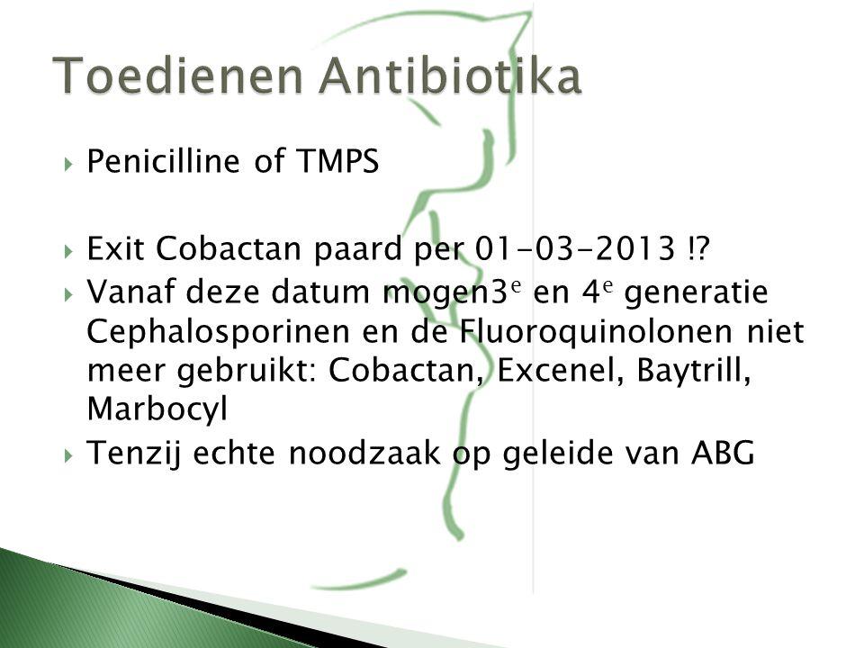  Penicilline of TMPS  Exit Cobactan paard per 01-03-2013 !?  Vanaf deze datum mogen3 e en 4 e generatie Cephalosporinen en de Fluoroquinolonen niet