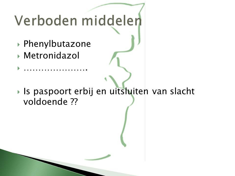  Phenylbutazone  Metronidazol  ………………….  Is paspoort erbij en uitsluiten van slacht voldoende ??
