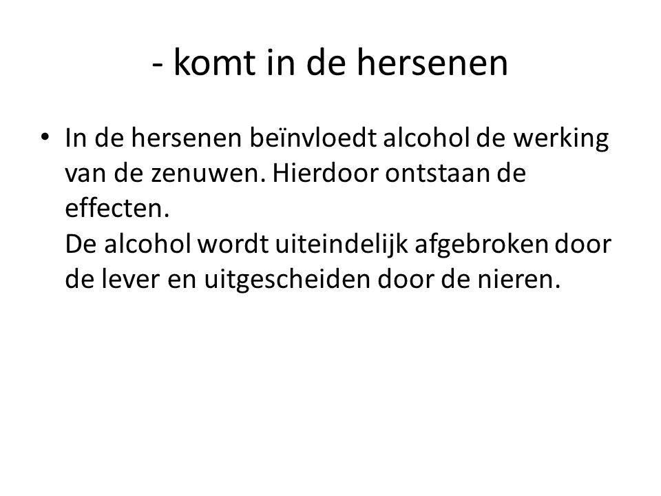 - komt in de hersenen • In de hersenen beïnvloedt alcohol de werking van de zenuwen. Hierdoor ontstaan de effecten. De alcohol wordt uiteindelijk afge