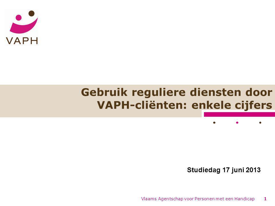 Gebruik reguliere diensten door VAPH-cliënten: enkele cijfers Vlaams Agentschap voor Personen met een Handicap1 Studiedag 17 juni 2013