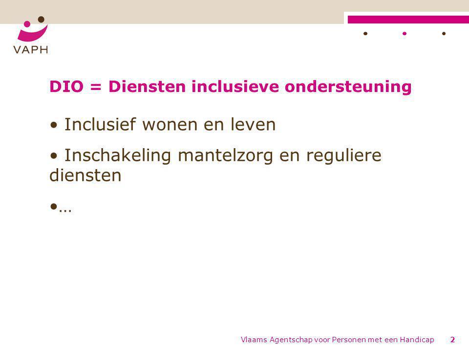 DIO = Diensten inclusieve ondersteuning • Inclusief wonen en leven • Inschakeling mantelzorg en reguliere diensten •… Vlaams Agentschap voor Personen met een Handicap2