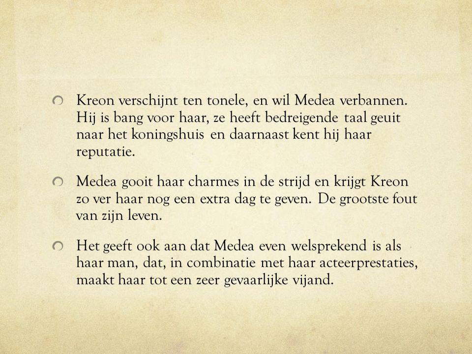 Kreon verschijnt ten tonele, en wil Medea verbannen. Hij is bang voor haar, ze heeft bedreigende taal geuit naar het koningshuis en daarnaast kent hij