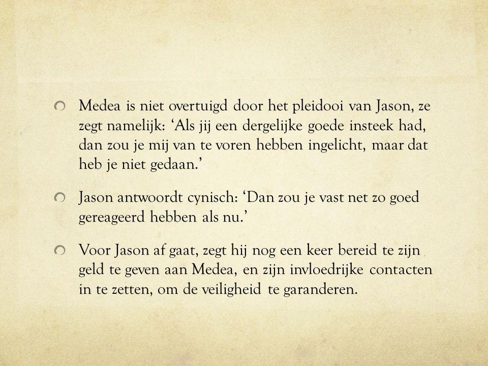 Medea is niet overtuigd door het pleidooi van Jason, ze zegt namelijk: 'Als jij een dergelijke goede insteek had, dan zou je mij van te voren hebben i