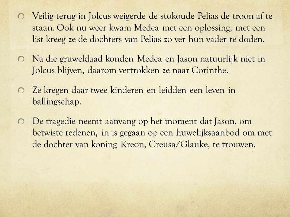 Veilig terug in Jolcus weigerde de stokoude Pelias de troon af te staan. Ook nu weer kwam Medea met een oplossing, met een list kreeg ze de dochters v