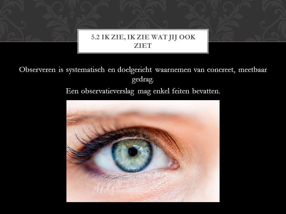 Observeren is systematisch en doelgericht waarnemen van concreet, meetbaar gedrag.