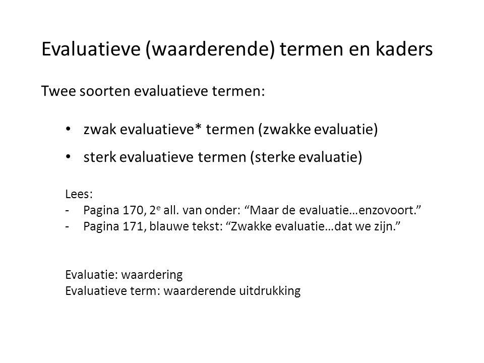 Evaluatieve (waarderende) termen en kaders Twee soorten evaluatieve termen: • zwak evaluatieve* termen (zwakke evaluatie) • sterk evaluatieve termen (sterke evaluatie) Lees: -Pagina 170, 2 e all.
