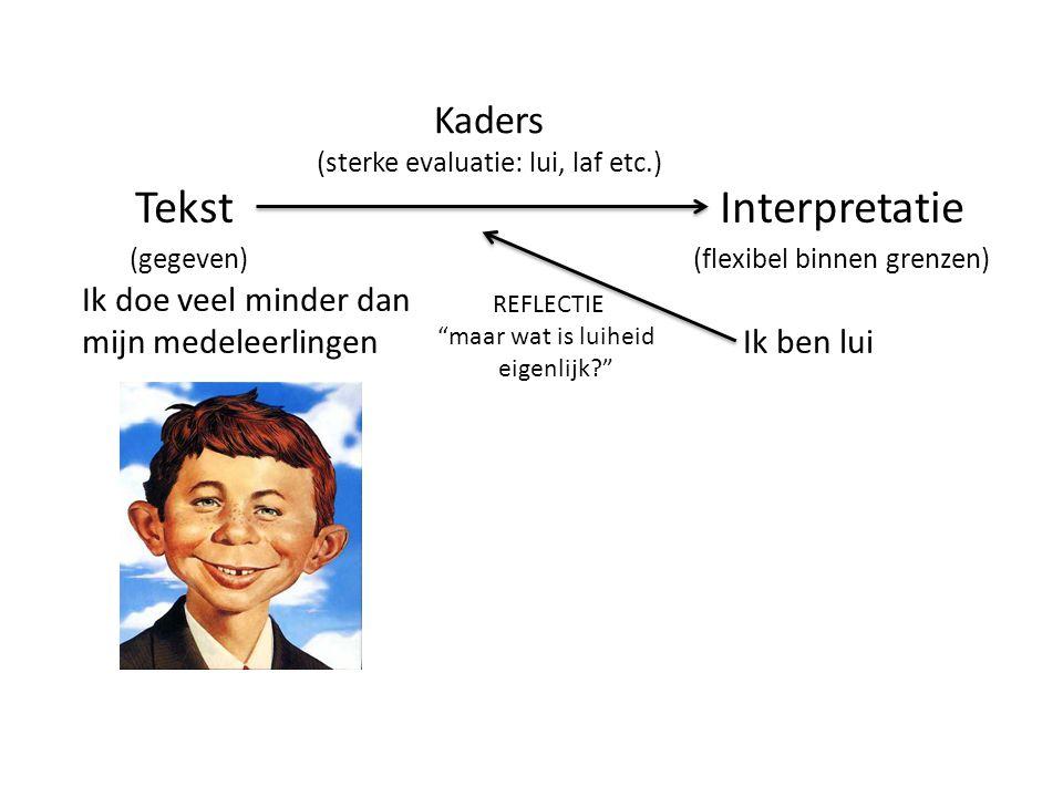 TekstInterpretatie (gegeven) (flexibel binnen grenzen) Ik doe veel minder dan mijn medeleerlingen Ik ben lui Kaders (sterke evaluatie: lui, laf etc.) REFLECTIE maar wat is luiheid eigenlijk?